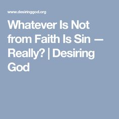 Whatever Is Not from Faith Is Sin — Really? | Desiring God