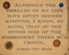 Corrie Ten Boom. Beautifully said... Corrie ten boom used to speak with her head down...she was working on a cross stitch...at the end of he realm she would reveal the back side saying this was what our lives looked like to us.....then she would turn it over and say that God knew the finished product.....