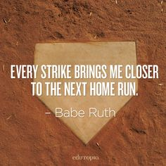 Never let the fear of striking out keep you from coming up to bat.