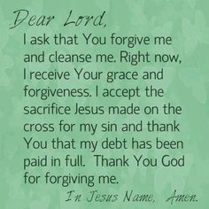 Dear Lord, I ask that You forgive me cleanse me. Right now, I receive Your grace forgiveness. I accept the sacrifice Jesus made on the cross for my sin thank You that my debt has been paid in full. Thank You God for forgiving me. In Jesus Name, Amen. Prayer For Forgiveness, God Prayer, Power Of Prayer, Daily Prayer, Prayer Quotes, Faith Quotes, Spiritual Quotes, Bible Quotes, Bible Verses