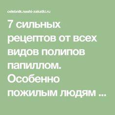 7 сильных рецептов от всех видов полипов папиллом. Особенно пожилым людям помогают и практически безвредно - CELEBNIK. RU