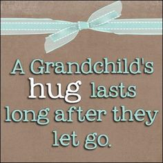 HUGS.....A grandchild's hug lasts long after they let go.