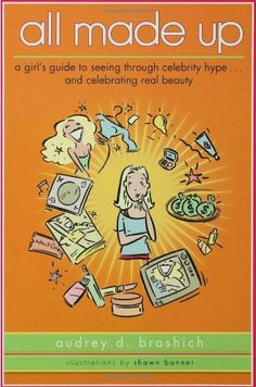 All Made Up: A Girl's Guide to Seeing Through Celebrity Hype to Celebrate Real Beauty by Audrey D. Brashich http://www.amazon.com/dp/0802777449/ref=cm_sw_r_pi_dp_.y99tb0ET74Y0