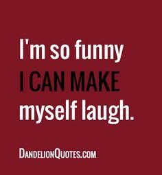 I am so funny...