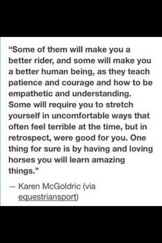 """Some of them will make you a better rider and some will make you a better human being, as they teach patience and courage and how to be empathetic and understanding. Some will require your to stretch yourself in uncomfortable ways that often feel terrible at the time, but in retrospect, were good for you. One thing for sure is by having and loving horses you will learn amazing things."" Karen McGoldric."