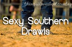 Seriously. Like, I have someone who works those sexy southern drawls very well.. very well indeed..