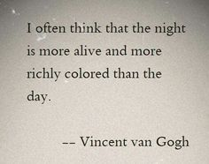 "Quote by Vincent Van Gogh: ""I often think that the night is more alive and more richly colored than the day. Poem Quotes, Words Quotes, Life Quotes, Sayings, Poems, Quotations On Life, Qoutes, Pretty Words, Beautiful Words"