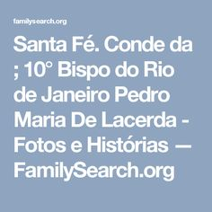 Santa Fé. Conde da ; 10° Bispo do Rio de Janeiro Pedro Maria De Lacerda - Fotos e Histórias — FamilySearch.org