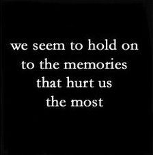 We seem to hold on to the memories that hurt the most.