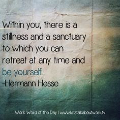 Within you, there is a stillness and a sanctuary.... | Subscribe to the Work Word of the Day at letstalkaboutwork.tv #quotes #inspiration #wwotd
