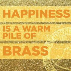 Happiness is a warm pile of brass!