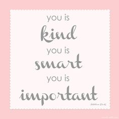 you is kind, you is smart, you is important art print: https://www.etsy.com/listing/104113956/you-is-kind-you-is-smart-you-is