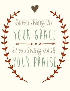 Breathing in your grace, breathing out your praise!