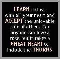 Amen! Anyone can Love a Rose, but it takes a GREAT HEART to include the THORNS....