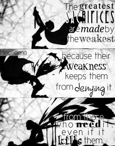 Madoka Magica I've alwaysed belived that the weakest people were the strongest, because the strong never ask for help and are expected to save eveyone. The weak have no such restriction so they willingly give everything they got to repay the kindness they recieved; even if it kills them.