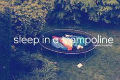 Can't really sleep in a trampoline but on...I can do that. My bro and I were going to one night but he got scared :p