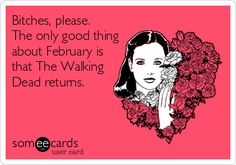 Bitches, please. The only good thing about February is that The Walking Dead returns.