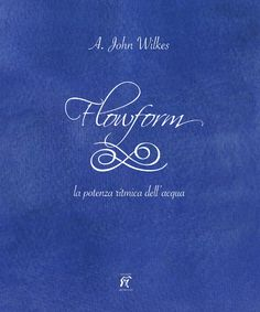 A. John Wilkes FLOWFORM - La potenza ritmica dell'acqua Prima edizione italiana Traduzione dall'inglese di Silvia Pederiva ISBN 978-88-88362-68-7