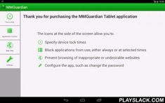 MMGuardian Tablet Security  Android App - playslack.com ,  Control application usage on your child's tablet, and the time periods when the device may be used. Prevent browsing of dangerous web sites with the included web filter and safe browser.Based on our award winning, patent pending, MMGuardian™ application for smartphones, this application extends our core principles of Protection for Kids and Peace of Mind for Parents™, into the world of tablets. Here's how:APPLICATION CONTROL:Prevent…