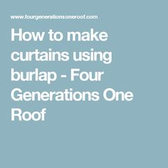 How to make curtains using burlap - Four Generations One Roof
