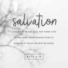 Salvation is found in no one else, for there is no other name under heaven given to mankind by which we must be saved.