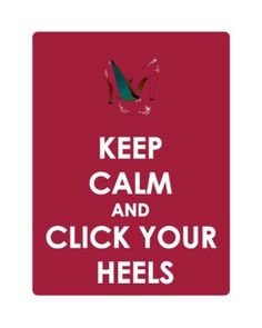 Keep Calm & Click Your Heels by trina