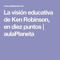 La visión educativa de Ken Robinson, en diez puntos | aulaPlaneta