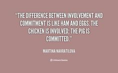 The difference between involvement and commitment is like ham and eggs. The chicken is involved