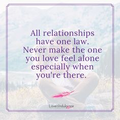 All relationships have one you love feel alone especially when you're there.