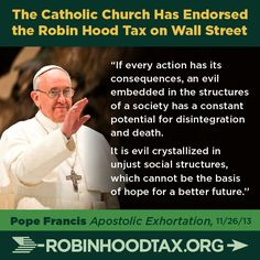 """If every action has its consequences, an evil embedded in the structures of a society has a constant potential for disintegration and death. It is evil crystallized in unjust social structures, which cannot be the basis of hope for a better future."" Pope Francis 11/2013 join our twitter campaign at: https://twitter.com/RobinHoodTax and please join our Facebook campaign at: https://www.facebook.com/RobinHoodTaxUSA Please PIN and SHARE this post."