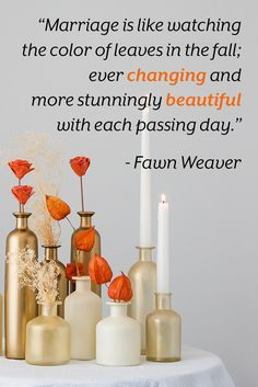 """""""Marriage is like watching the color of leaves in the fall; ever changing and more stunningly beautiful with each passing day. Fawn Weaver, Inspirational Quotes About Love, Stunningly Beautiful, Bottle Holders, Vases Decor, Love Words, Wedding Centerpieces, True Love, Glass Vase"""