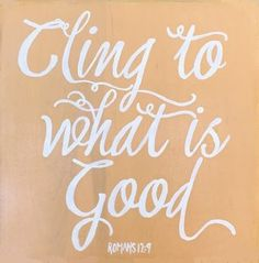 Hate what is evil; cling to what is good. Romans 12:9