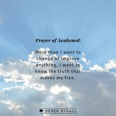 Prayer of Awakened: More than I want to change or improve anything, I want to know the truth that makes me free.