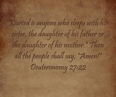 Cursed is anyone who sleeps with his sister, the daughter of his father or the daughter of his mother. Then all the people shall say, Amen! Deuteronomy 27:22