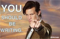Procrastination excuse: I will write my novel as soon as Matt Smith comes and points at me and tells me to write.