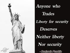 Anyone who trades liberty for security deserves neither liberty nor security.  - Benjamin Franklin