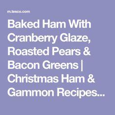 Baked Ham With Cranberry Glaze, Roasted Pears & Bacon Greens Gammon Recipes, Christmas Ham Recipes, Roasted Pear, Tesco Real Food, Ham Glaze, Baked Ham, Green Christmas, Pears, Bacon