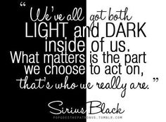 We've all got both light and dark inside of us. What matters is the part we choose to act on, that's who we really are.