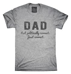 Dad Not Politically Correct Just Correct T-Shirts, Hoodies, Tank Tops