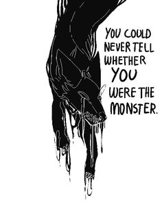 you could never tell whether you were the monster.