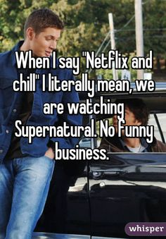 "When I say ""Netflix and chill"" I literally mean, we are watching Supernatural. No funny business."