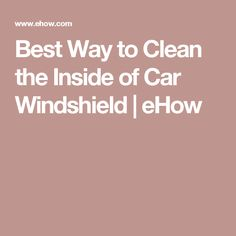 Best way to clean the inside of car windshield ehow