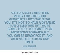 Eric Schmidt picture quotes - Success is really about being ready for the good opportunities.. - Success quotes