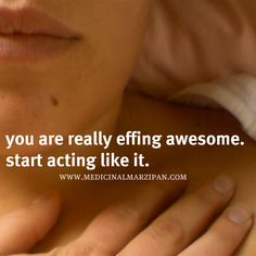 You are really effing awesome. start acting like it.