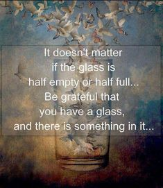It doesn't matter if the glass is half empty or half full... Be grateful that you have a glass, and there is something in it... / Image via lifehack.org