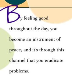 By feeling good throughout the day, you become an instrument of peace, and it's through this channel that you eradicate problems.  ~ Dr. Wayne Dyer