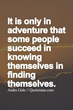 It is only in adventure that some people succeed in knowing themselves in finding themselves.