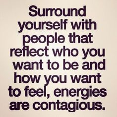 Surround yourself with people that reflect who you want to be and how you want to feel, energies are contagious.