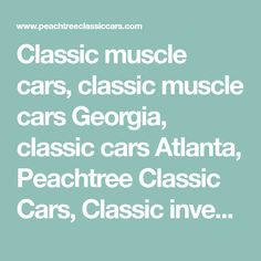 Classic muscle cars, classic muscle cars Georgia, classic cars Atlanta, Peachtree Classic Cars, Classic investments, classic car shows Georgia, hot rods, muscle cars, classic trucks, street rods,auto body work, auto paint, auto painting, auto sterio, custom sound system,