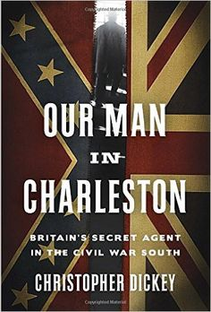 Our Man in Charleston: Britain's Secret Agent in the Civil War South by Christopher Dickey /http://catalog.wrlc.org/cgi-bin/Pwebrecon.cgi?BBID=14878843